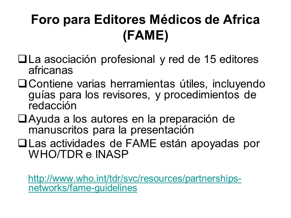 Foro para Editores Médicos de Africa (FAME) La asociación profesional y red de 15 editores africanas Contiene varias herramientas útiles, incluyendo guías para los revisores, y procedimientos de redacción Ayuda a los autores en la preparación de manuscritos para la presentación Las actividades de FAME están apoyadas por WHO/TDR e INASP http://www.who.int/tdr/svc/resources/partnerships- networks/fame-guidelineshttp://www.who.int/tdr/svc/resources/partnerships- networks/fame-guidelines