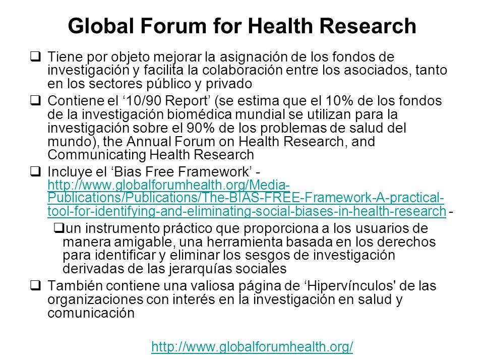 Global Forum for Health Research Tiene por objeto mejorar la asignación de los fondos de investigación y facilita la colaboración entre los asociados, tanto en los sectores público y privado Contiene el 10/90 Report (se estima que el 10% de los fondos de la investigación biomédica mundial se utilizan para la investigación sobre el 90% de los problemas de salud del mundo), the Annual Forum on Health Research, and Communicating Health Research Incluye el Bias Free Framework - http://www.globalforumhealth.org/Media- Publications/Publications/The-BIAS-FREE-Framework-A-practical- tool-for-identifying-and-eliminating-social-biases-in-health-research - http://www.globalforumhealth.org/Media- Publications/Publications/The-BIAS-FREE-Framework-A-practical- tool-for-identifying-and-eliminating-social-biases-in-health-research un instrumento práctico que proporciona a los usuarios de manera amigable, una herramienta basada en los derechos para identificar y eliminar los sesgos de investigación derivadas de las jerarquías sociales También contiene una valiosa página de Hipervínculos de las organizaciones con interés en la investigación en salud y comunicación http://www.globalforumhealth.org/
