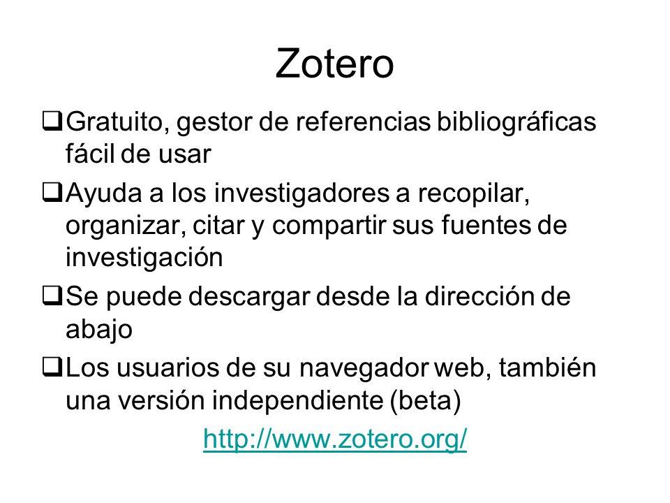 Zotero Gratuito, gestor de referencias bibliográficas fácil de usar Ayuda a los investigadores a recopilar, organizar, citar y compartir sus fuentes de investigación Se puede descargar desde la dirección de abajo Los usuarios de su navegador web, también una versión independiente (beta) http://www.zotero.org/