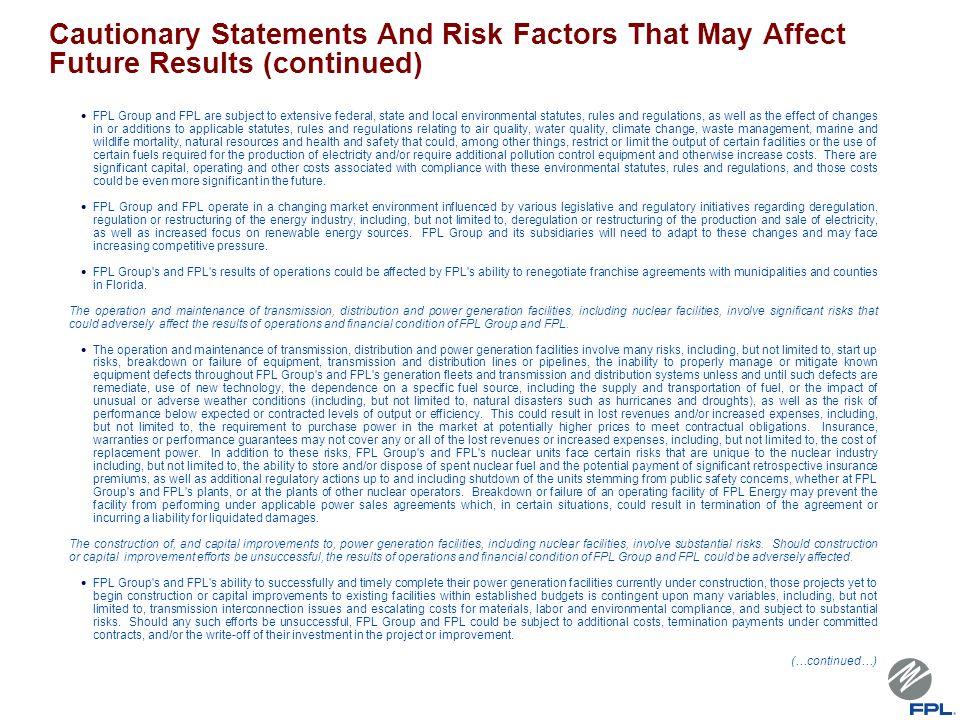 Cautionary Statements And Risk Factors That May Affect Future Results (continued) FPL Group and FPL are subject to extensive federal, state and local environmental statutes, rules and regulations, as well as the effect of changes in or additions to applicable statutes, rules and regulations relating to air quality, water quality, climate change, waste management, marine and wildlife mortality, natural resources and health and safety that could, among other things, restrict or limit the output of certain facilities or the use of certain fuels required for the production of electricity and/or require additional pollution control equipment and otherwise increase costs.
