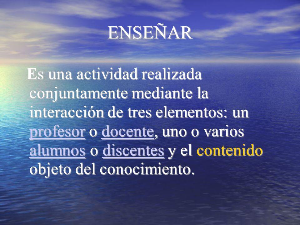 ENSEÑAR Es una actividad realizada conjuntamente mediante la interacción de tres elementos: un profesor o docente, uno o varios alumnos o discentes y