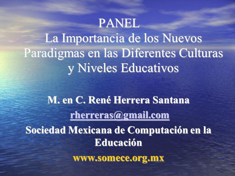PANEL La Importancia de los Nuevos Paradigmas en las Diferentes Culturas y Niveles Educativos M. en C. René Herrera Santana rherreras@gmail.com rherre