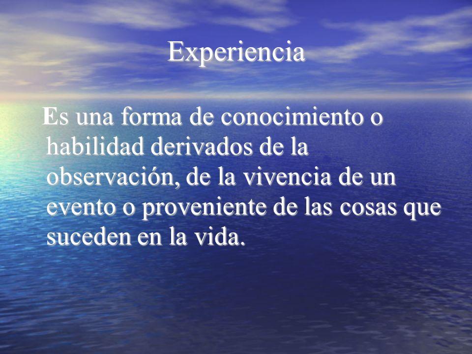Experiencia Es una forma de conocimiento o habilidad derivados de la observación, de la vivencia de un evento o proveniente de las cosas que suceden e
