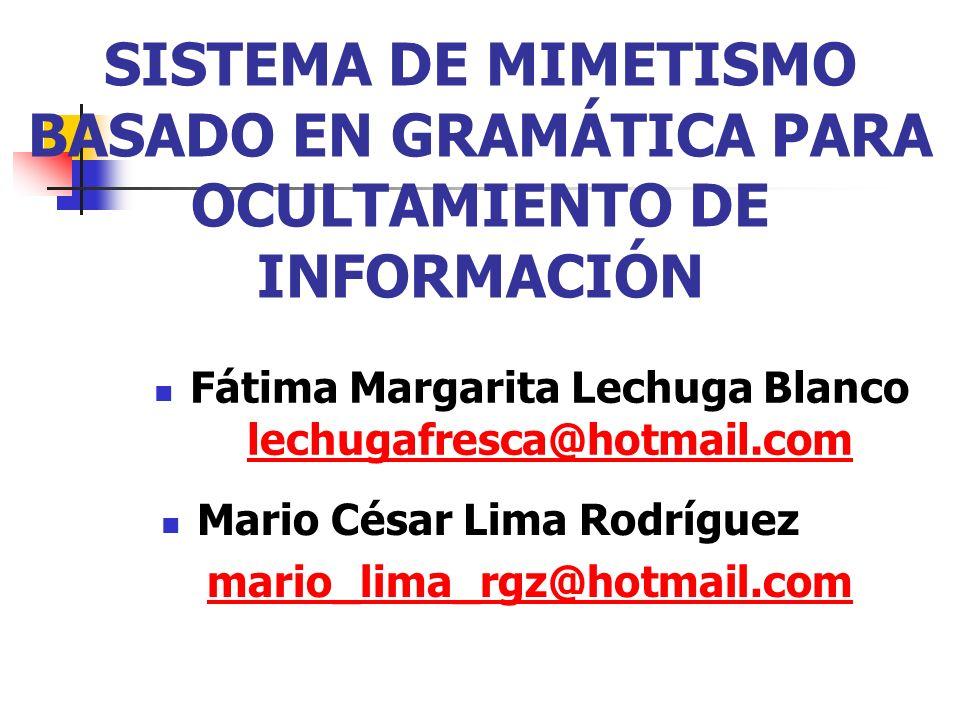 SISTEMA DE MIMETISMO BASADO EN GRAMÁTICA PARA OCULTAMIENTO DE INFORMACIÓN Fátima Margarita Lechuga Blanco lechugafresca@hotmail.com lechugafresca@hotm