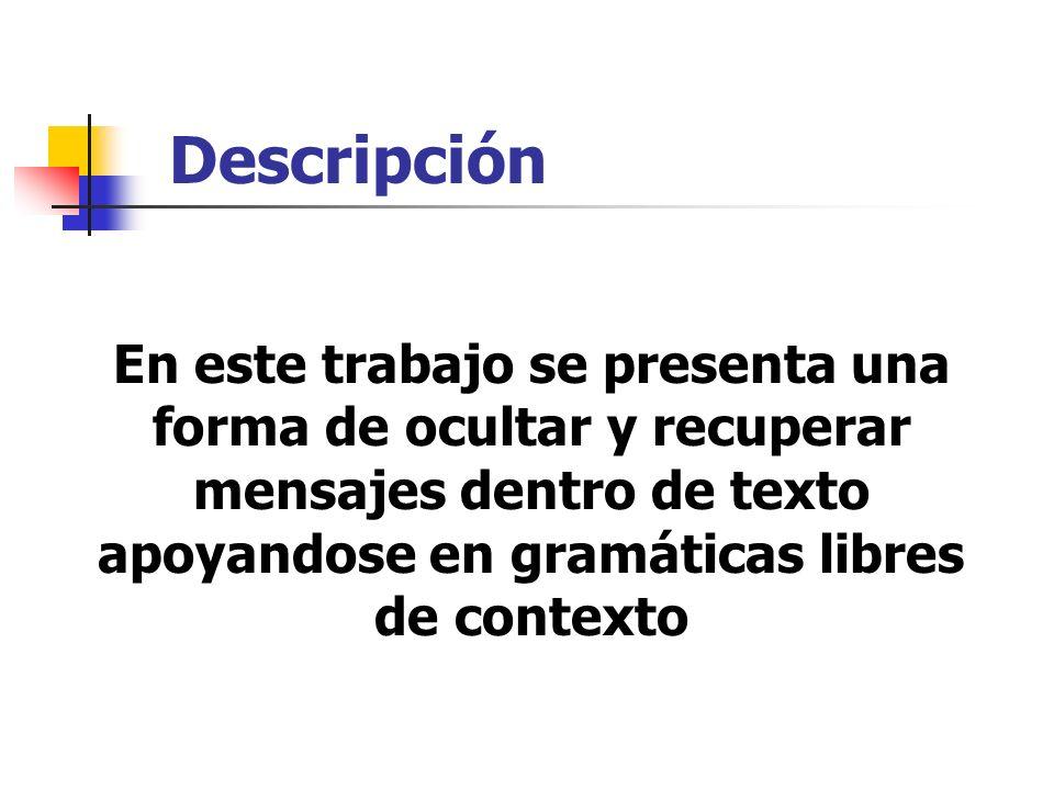 Descripción En este trabajo se presenta una forma de ocultar y recuperar mensajes dentro de texto apoyandose en gramáticas libres de contexto