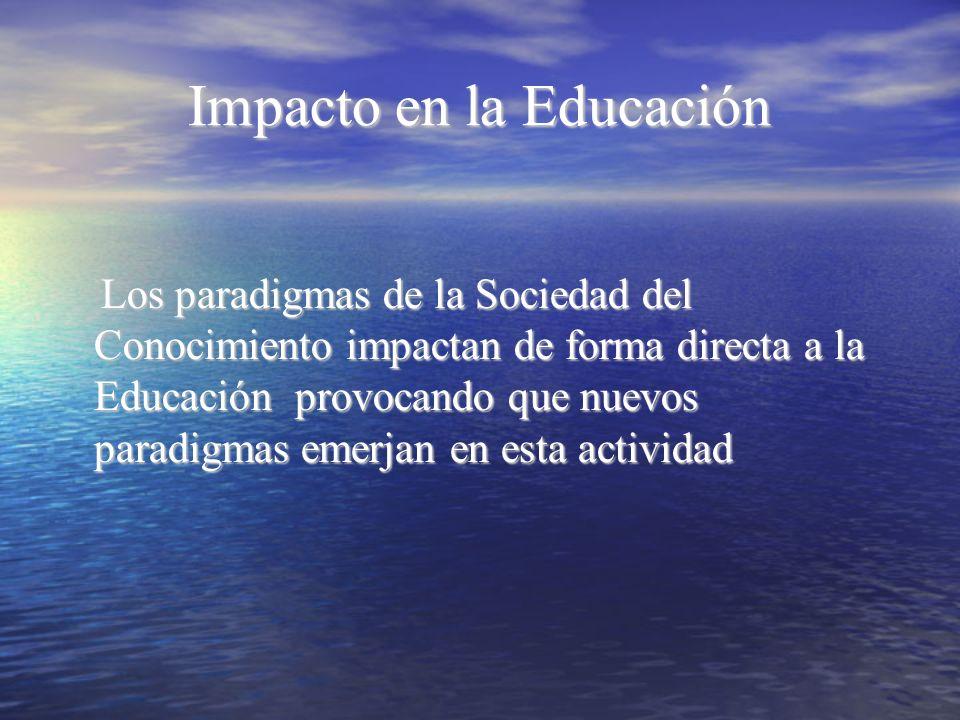Impacto en la Educación Los paradigmas de la Sociedad del Conocimiento impactan de forma directa a la Educación provocando que nuevos paradigmas emerj