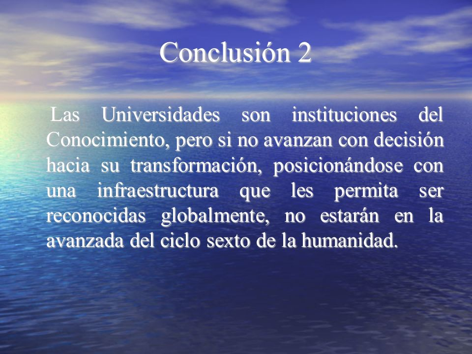 Conclusión 2 Las Universidades son instituciones del Conocimiento, pero si no avanzan con decisión hacia su transformación, posicionándose con una inf