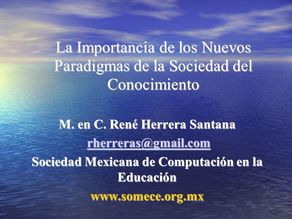 La Importancia de los Nuevos Paradigmas de la Sociedad del Conocimiento M. en C. René Herrera Santana rherreras@gmail.com rherreras@gmail.comrherreras