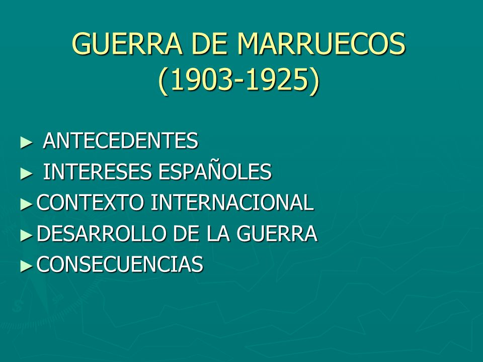 GUERRA DE MARRUECOS (1903-1925) ANTECEDENTES ANTECEDENTES INTERESES ESPAÑOLES INTERESES ESPAÑOLES CONTEXTO INTERNACIONAL CONTEXTO INTERNACIONAL DESARR