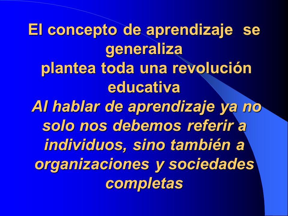 El concepto de aprendizaje se generaliza plantea toda una revolución educativa Al hablar de aprendizaje ya no solo nos debemos referir a individuos, s