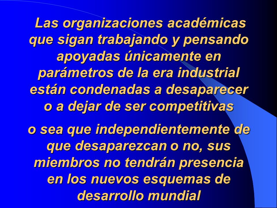Las organizaciones académicas que sigan trabajando y pensando apoyadas únicamente en parámetros de la era industrial están condenadas a desaparecer o