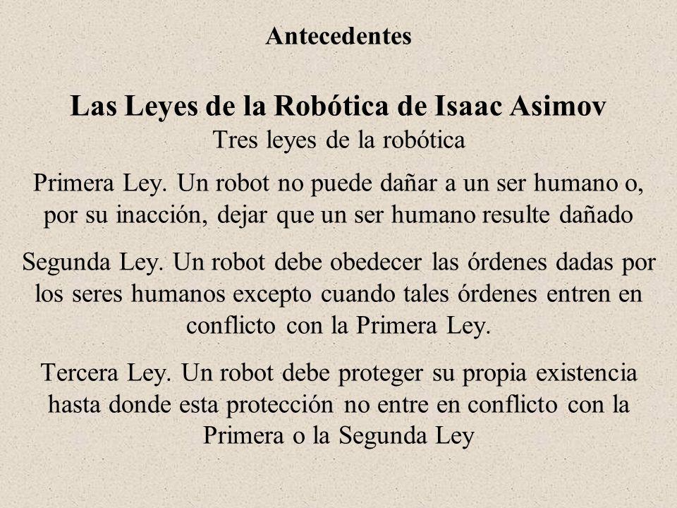 Antecedentes Las Leyes de la Robótica de Isaac Asimov Tres leyes de la robótica Primera Ley. Un robot no puede dañar a un ser humano o, por su inacció