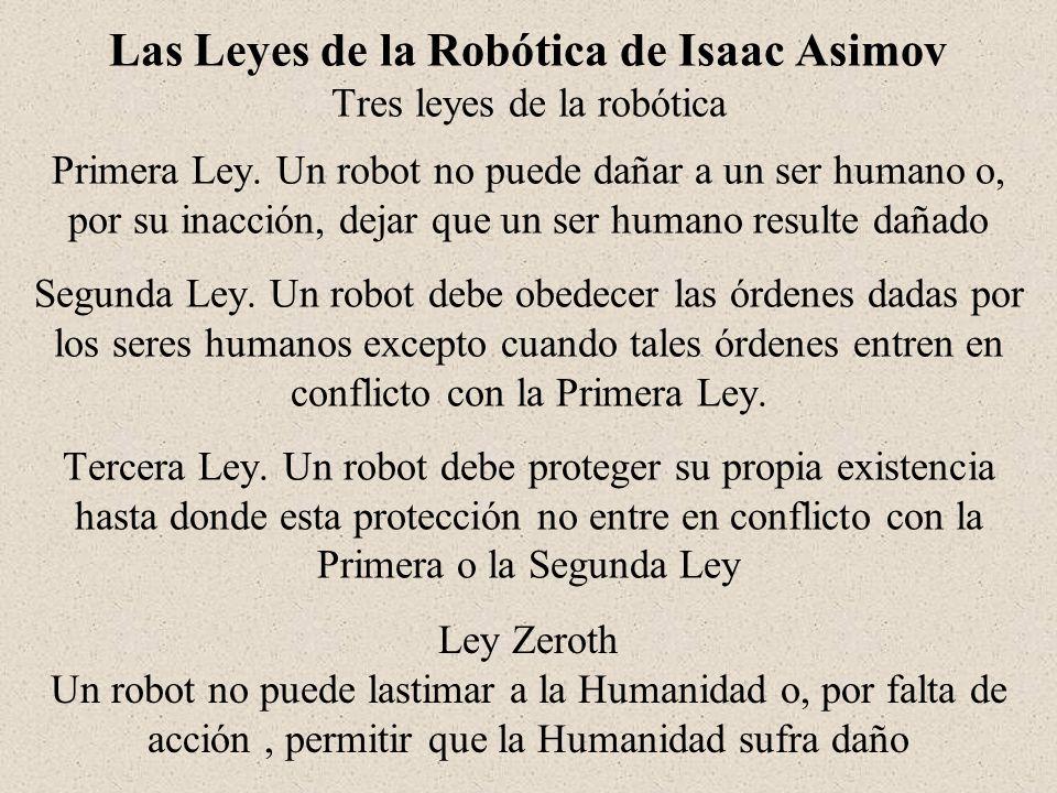 Las Leyes de la Robótica de Isaac Asimov Tres leyes de la robótica Primera Ley. Un robot no puede dañar a un ser humano o, por su inacción, dejar que