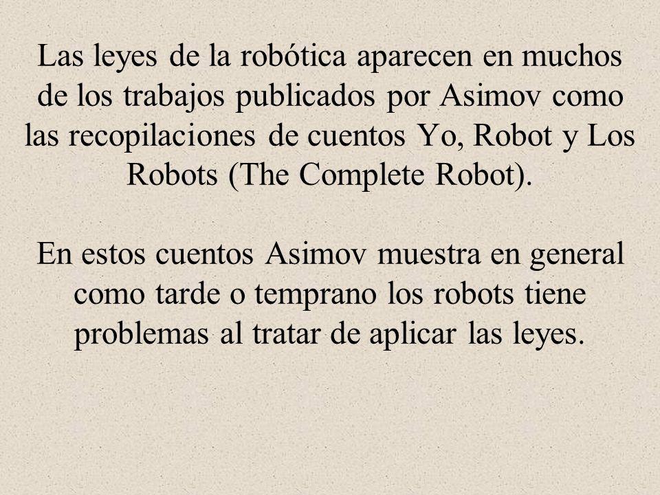 Las leyes de la robótica aparecen en muchos de los trabajos publicados por Asimov como las recopilaciones de cuentos Yo, Robot y Los Robots (The Compl