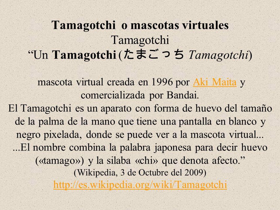 Tamagotchi o mascotas virtuales Tamagotchi Un Tamagotchi ( Tamagotchi) mascota virtual creada en 1996 por Aki Maita y comercializada por Bandai. El Ta