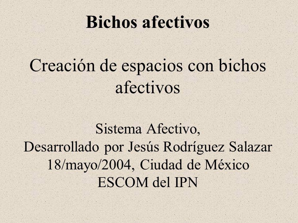 Bichos afectivos Creación de espacios con bichos afectivos Sistema Afectivo, Desarrollado por Jesús Rodríguez Salazar 18/mayo/2004, Ciudad de México E