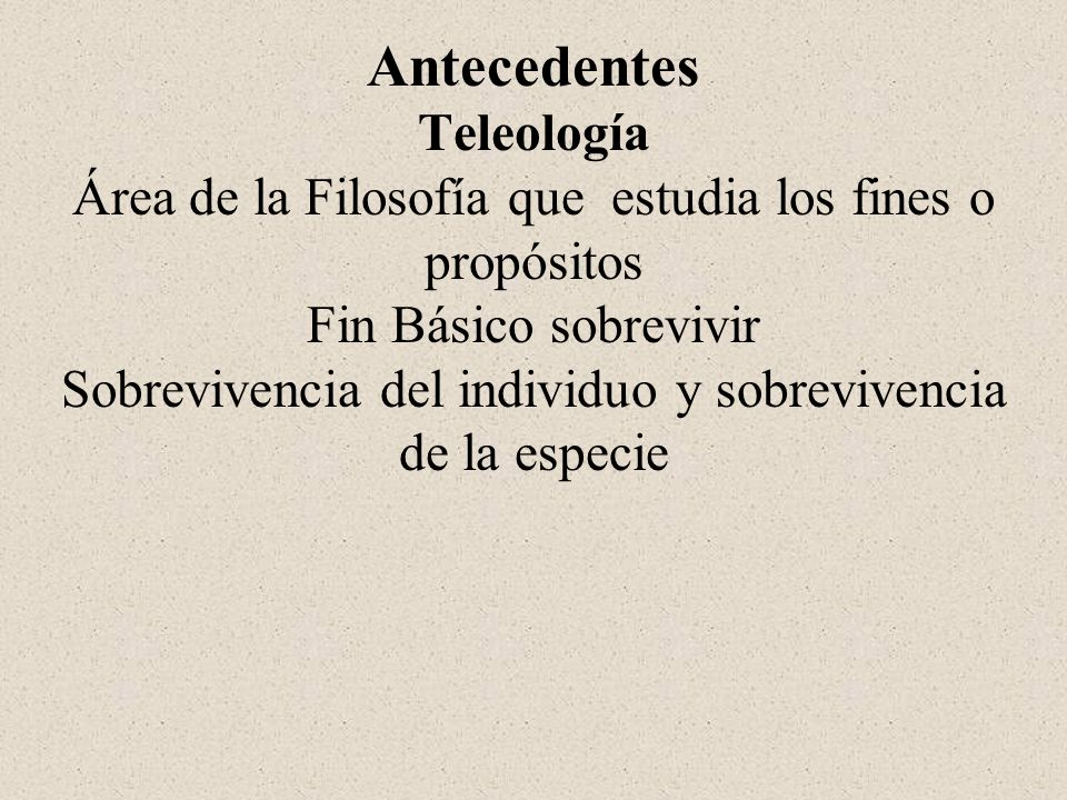 Antecedentes Teleología Área de la Filosofía que estudia los fines o propósitos Fin Básico sobrevivir Sobrevivencia del individuo y sobrevivencia de l