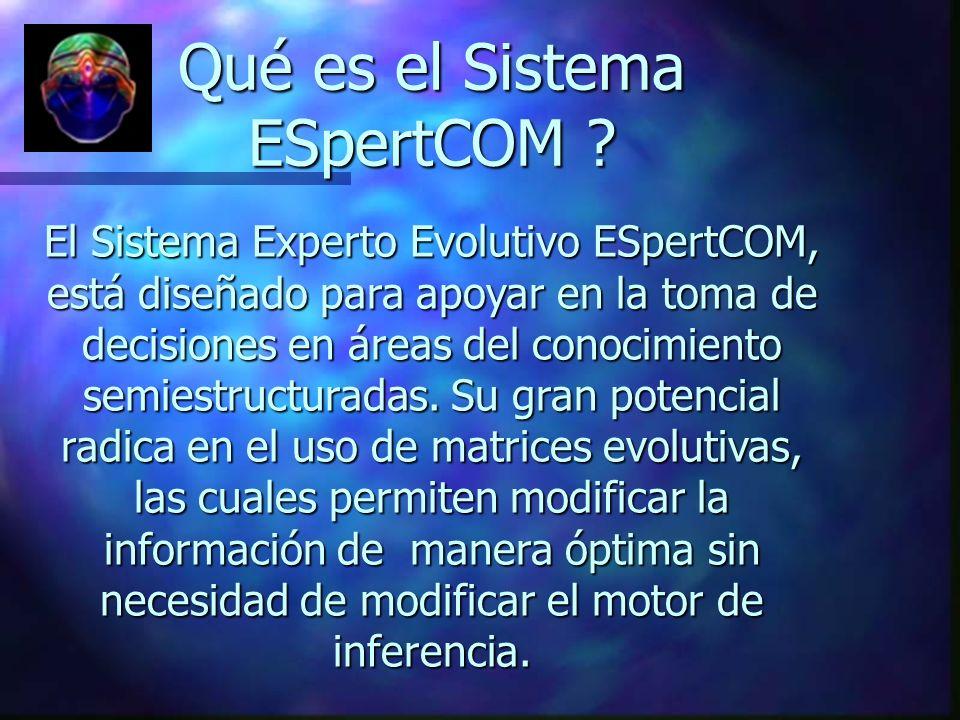 Qué es el Sistema ESpertCOM ? El Sistema Experto Evolutivo ESpertCOM, está diseñado para apoyar en la toma de decisiones en áreas del conocimiento sem