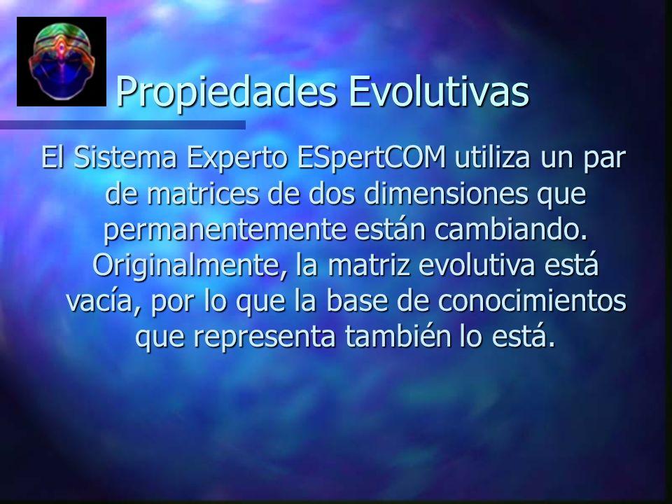 Propiedades Evolutivas Propiedades Evolutivas El Sistema Experto ESpertCOM utiliza un par de matrices de dos dimensiones que permanentemente están cam