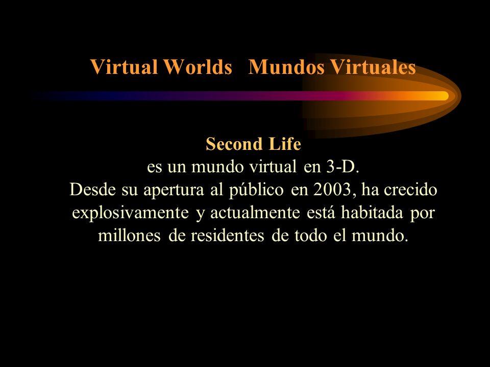 Virtual Worlds Mundos Virtuales Second Life es un mundo virtual en 3-D. Desde su apertura al público en 2003, ha crecido explosivamente y actualmente