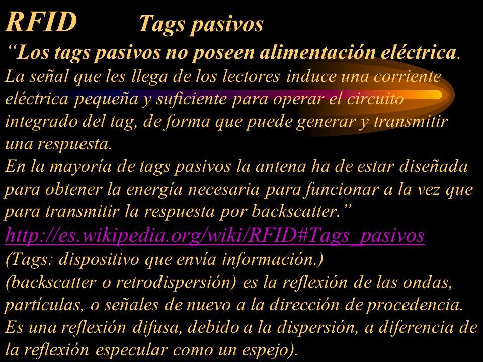 RFID Tags pasivosLos tags pasivos no poseen alimentación eléctrica. La señal que les llega de los lectores induce una corriente eléctrica pequeña y su