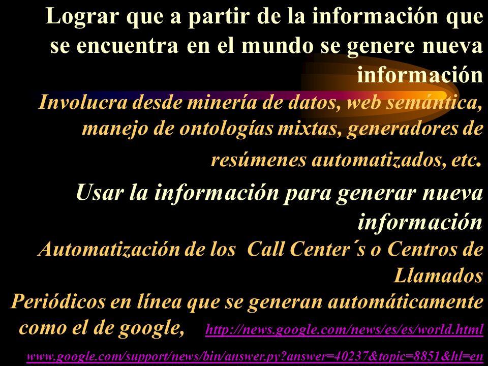 Lograr que a partir de la información que se encuentra en el mundo se genere nueva información Involucra desde minería de datos, web semántica, manejo