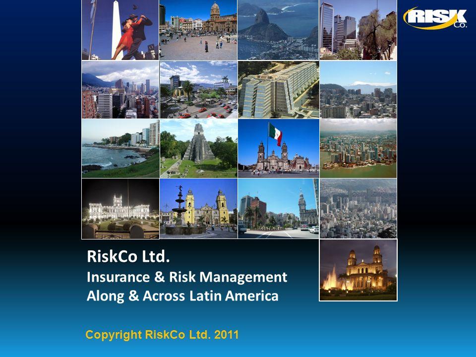 RiskCo Ltd. Insurance & Risk Management Along & Across Latin America Copyright RiskCo Ltd. 2011