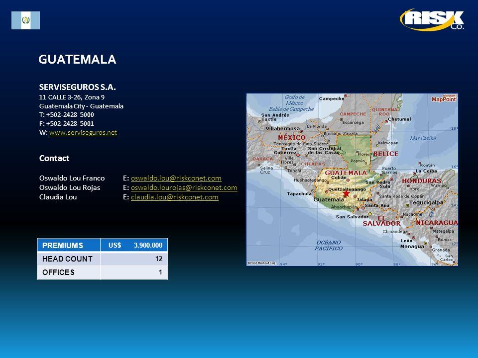 GUATEMALA PREMIUMS US$ 3.900.000 HEAD COUNT 12 OFFICES 1 SERVISEGUROS S.A. 11 CALLE 3-26, Zona 9 Guatemala City - Guatemala T: +502-2428 5000 F: +502-