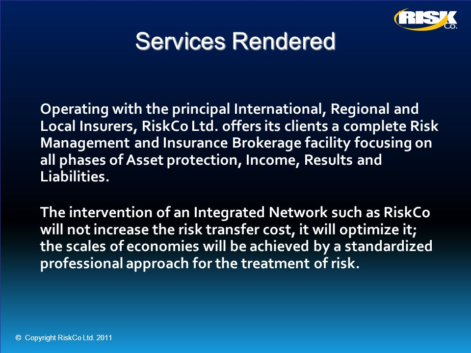 Services Rendered Operating with the principal International, Regional and Local Insurers, RiskCo Ltd. offers its clients a complete Risk Management a