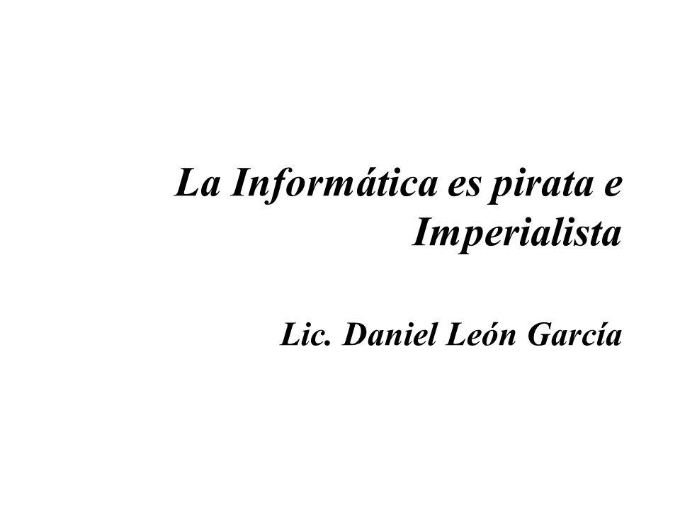 La Informática es pirata e Imperialista Lic. Daniel León García