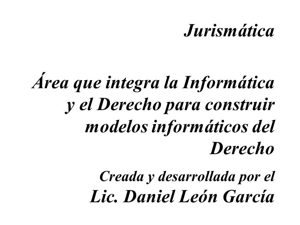 Jurismática Área que integra la Informática y el Derecho para construir modelos informáticos del Derecho Creada y desarrollada por el Lic. Daniel León