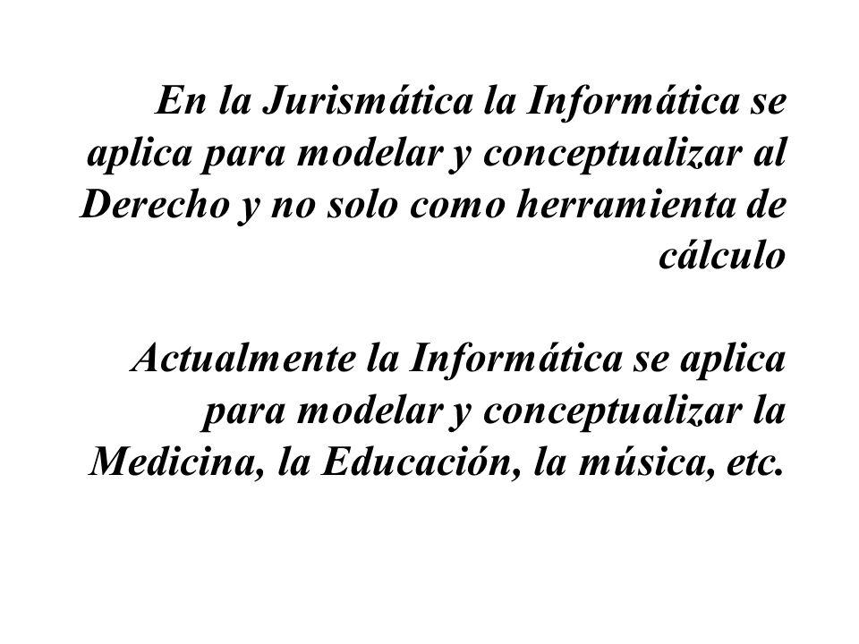 En la Jurismática la Informática se aplica para modelar y conceptualizar al Derecho y no solo como herramienta de cálculo Actualmente la Informática s