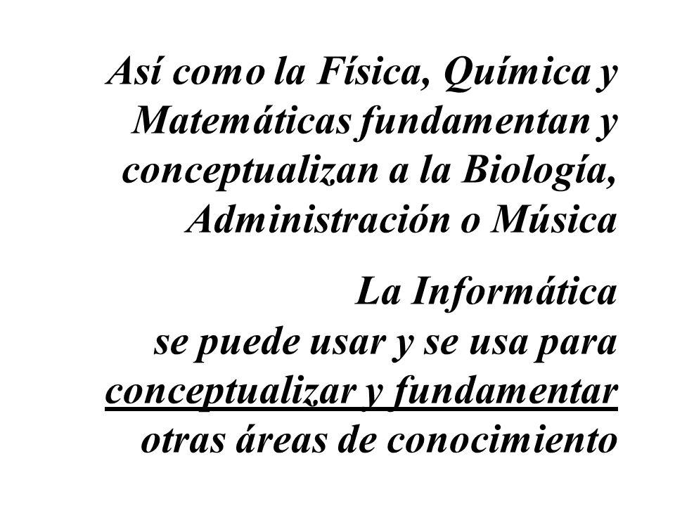 Así como la Física, Química y Matemáticas fundamentan y conceptualizan a la Biología, Administración o Música La Informática se puede usar y se usa pa