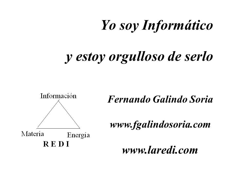 Yo soy Informático y estoy orgulloso de serlo Fernando Galindo Soria www.fgalindosoria.com www.laredi.com