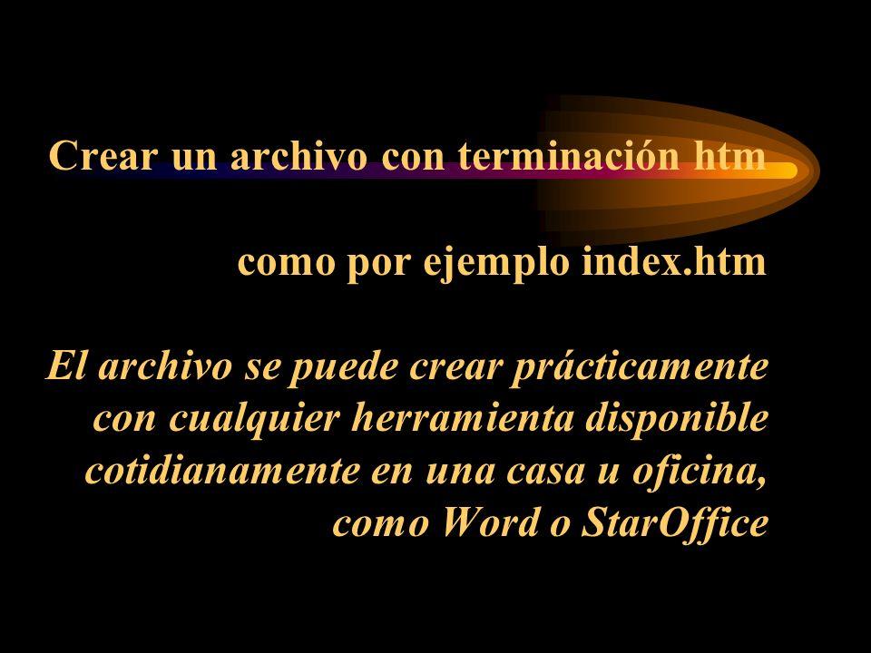 Crear un archivo con terminación htm como por ejemplo index.htm El archivo se puede crear prácticamente con cualquier herramienta disponible cotidianamente en una casa u oficina, como Word o StarOffice