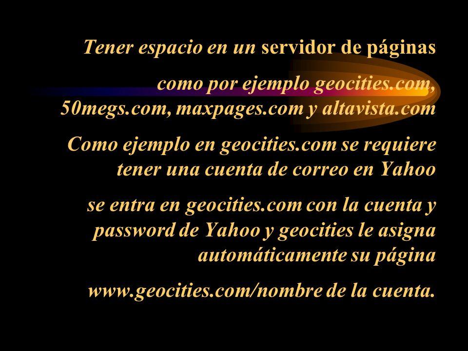Tener espacio en un servidor de páginas como por ejemplo geocities.com, 50megs.com, maxpages.com y altavista.com Como ejemplo en geocities.com se requiere tener una cuenta de correo en Yahoo se entra en geocities.com con la cuenta y password de Yahoo y geocities le asigna automáticamente su página www.geocities.com/nombre de la cuenta.