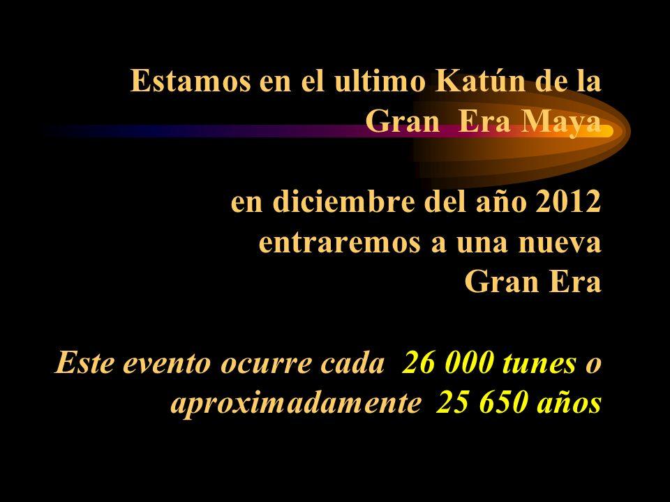 Estamos en el ultimo Katún de la Gran Era Maya en diciembre del año 2012 entraremos a una nueva Gran Era Este evento ocurre cada 26 000 tunes o aproximadamente 25 650 años
