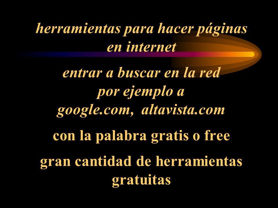 herramientas para hacer páginas en internet entrar a buscar en la red por ejemplo a google.com, altavista.com con la palabra gratis o free gran cantidad de herramientas gratuitas