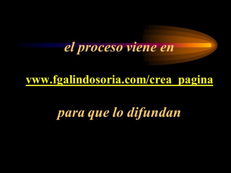 el proceso viene en vww.fgalindosoria.com/crea_pagina para que lo difundan vww.fgalindosoria.com/crea_pagina