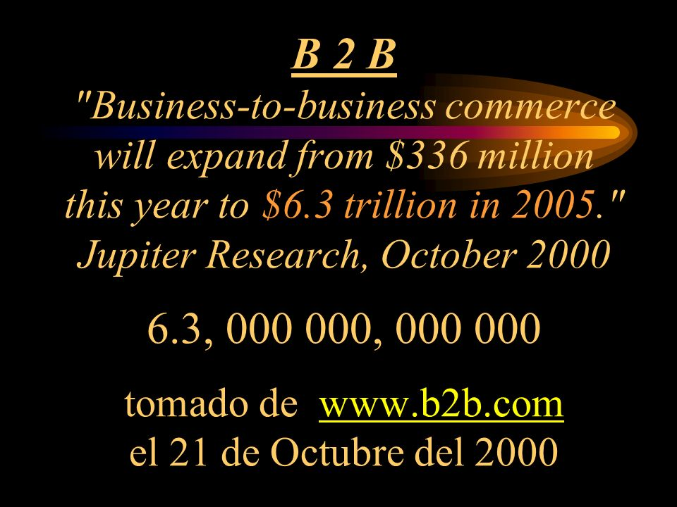 B 2 B Business-to-business commerce will expand from $336 million this year to $6.3 trillion in 2005. Jupiter Research, October 2000 6.3, 000 000, 000 000 tomado de www.b2b.com el 21 de Octubre del 2000www.b2b.com