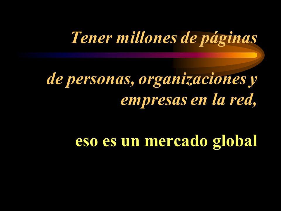 Tener millones de páginas de personas, organizaciones y empresas en la red, eso es un mercado global