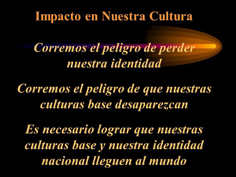 Impacto en Nuestra Cultura Corremos el peligro de perder nuestra identidad Corremos el peligro de que nuestras culturas base desaparezcan Es necesario lograr que nuestras culturas base y nuestra identidad nacional lleguen al mundo