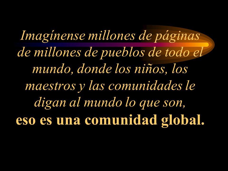 Imagínense millones de páginas de millones de pueblos de todo el mundo, donde los niños, los maestros y las comunidades le digan al mundo lo que son, eso es una comunidad global.