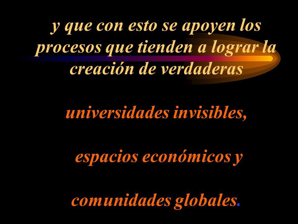 y que con esto se apoyen los procesos que tienden a lograr la creación de verdaderas universidades invisibles, espacios económicos y comunidades globales.