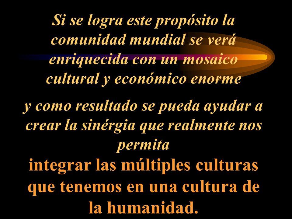 Si se logra este propósito la comunidad mundial se verá enriquecida con un mosaico cultural y económico enorme y como resultado se pueda ayudar a crear la sinérgia que realmente nos permita integrar las múltiples culturas que tenemos en una cultura de la humanidad.