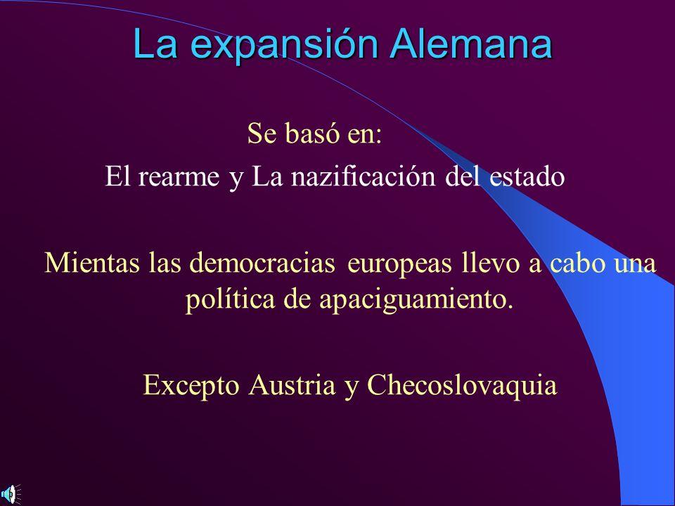 La expansión Alemana Se basó en: El rearme y La nazificación del estado Mientas las democracias europeas llevo a cabo una política de apaciguamiento.