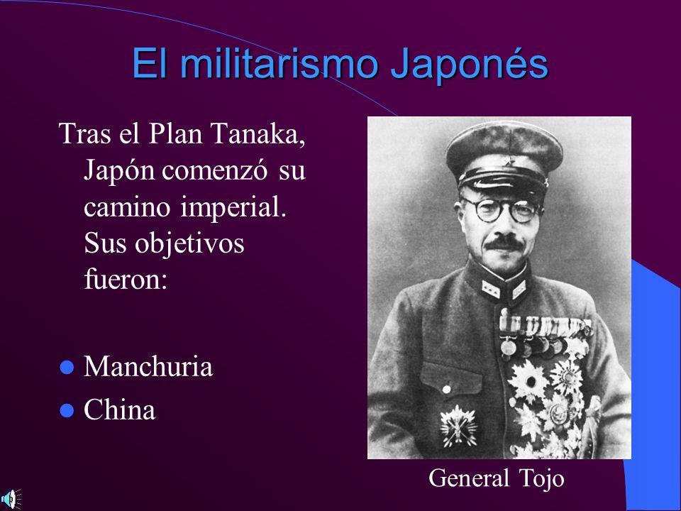 El militarismo Japonés Tras el Plan Tanaka, Japón comenzó su camino imperial. Sus objetivos fueron: Manchuria China General Tojo