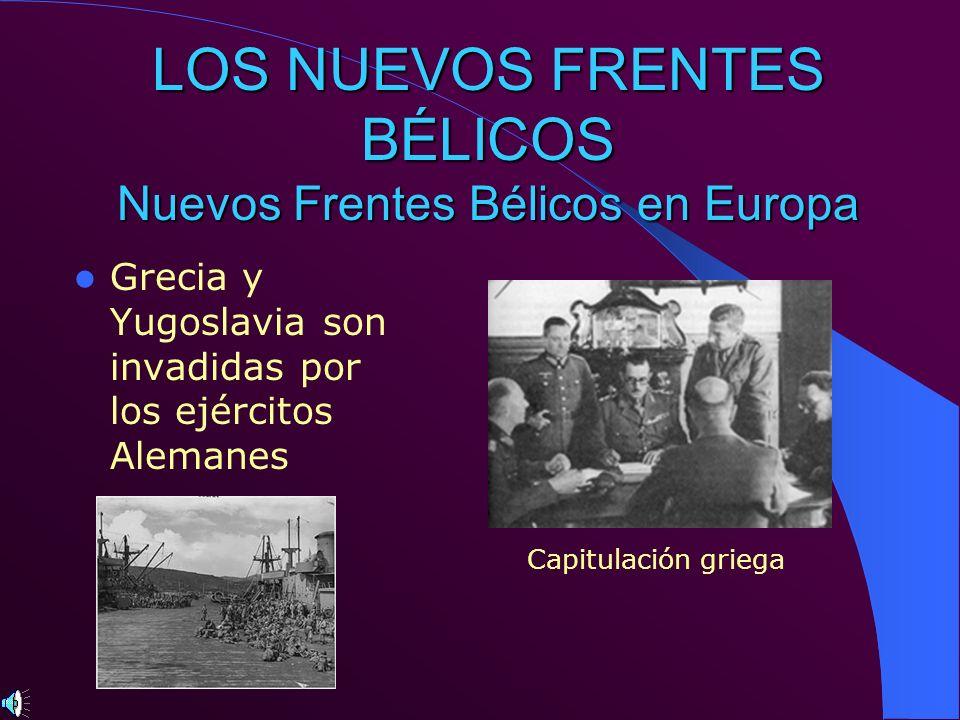LOS NUEVOS FRENTES BÉLICOS Nuevos Frentes Bélicos en Europa Grecia y Yugoslavia son invadidas por los ejércitos Alemanes Capitulación griega