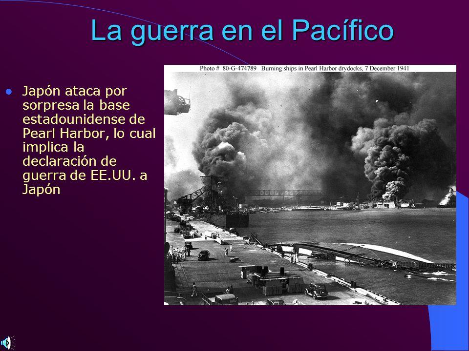 La guerra en el Pacífico Japón ataca por sorpresa la base estadounidense de Pearl Harbor, lo cual implica la declaración de guerra de EE.UU. a Japón