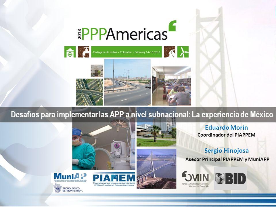Desafíos para implementar las APP a nivel subnacional: La experiencia de México Eduardo Morín Coordinador del PIAPPEM Sergio Hinojosa Asesor Principal